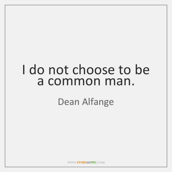 I do not choose to be a common man.