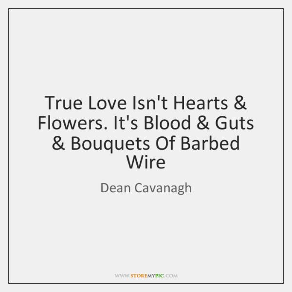True Love Isn't Hearts & Flowers. It's Blood & Guts & Bouquets Of Barbed Wire