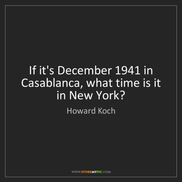 Howard Koch: If it's December 1941 in Casablanca, what time is it...