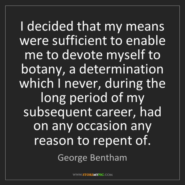 George Bentham: I decided that my means were sufficient to enable me...