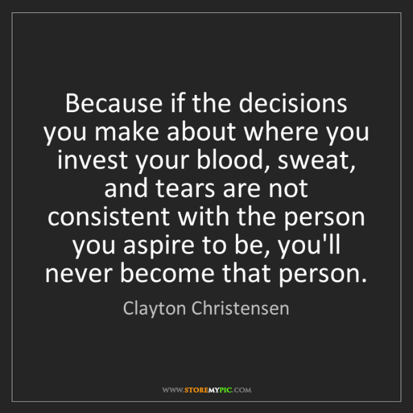 Clayton Christensen: Because if the decisions you make about where you invest...