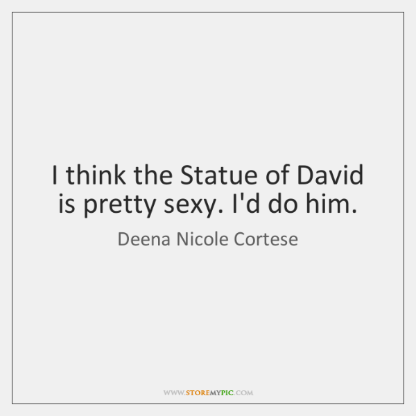 I think the Statue of David is pretty sexy. I'd do him.