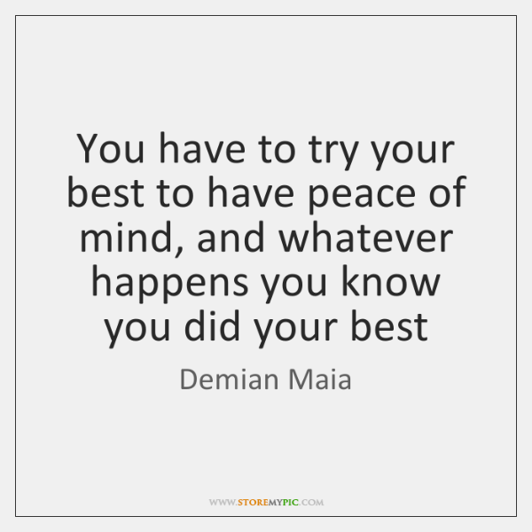You have to try your best to have peace of mind, and ...