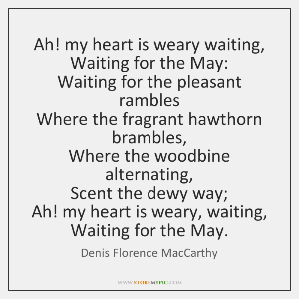 Ah! my heart is weary waiting,  Waiting for the May:  Waiting for ...