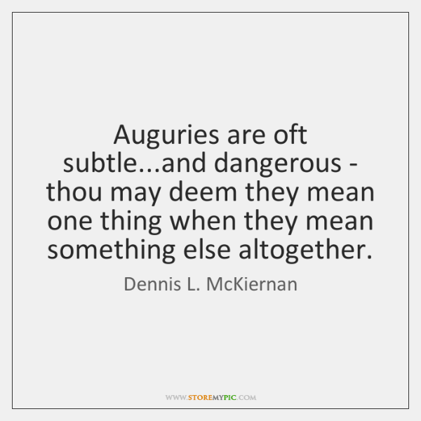 Auguries are oft subtle...and dangerous - thou may deem they mean ...