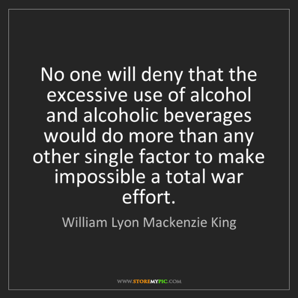 William Lyon Mackenzie King: No one will deny that the excessive use of alcohol and...