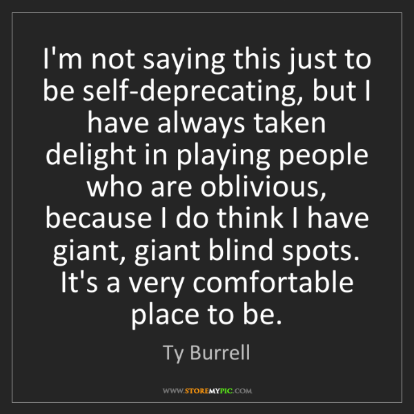 Ty Burrell: I'm not saying this just to be self-deprecating, but...