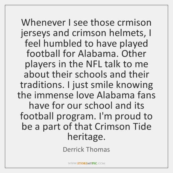 Whenever I see those crmison jerseys and crimson helmets, I feel humbled ...