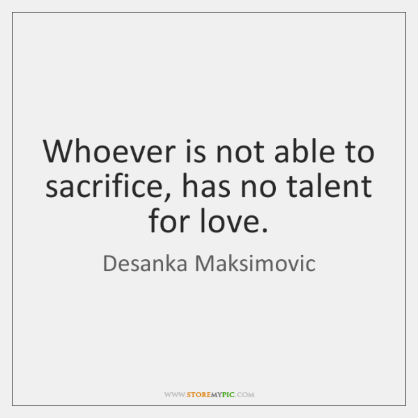 Whoever is not able to sacrifice, has no talent for love.