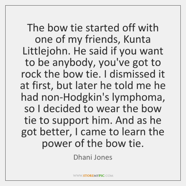 The bow tie started off with one of my friends, Kunta Littlejohn. ...