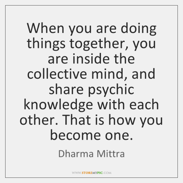 When you are doing things together, you are inside the collective mind, ...