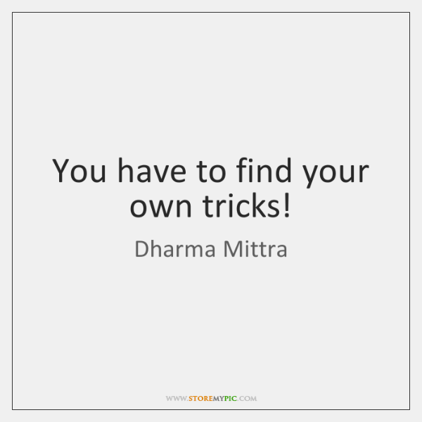 You have to find your own tricks!