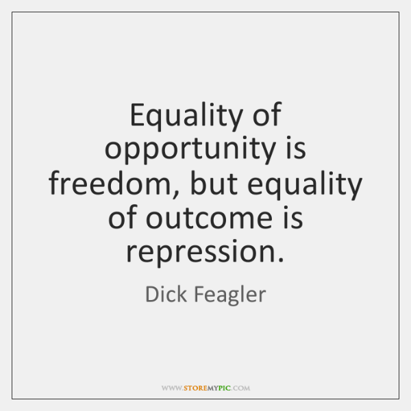 Equality of opportunity is freedom, but equality of outcome is repression.