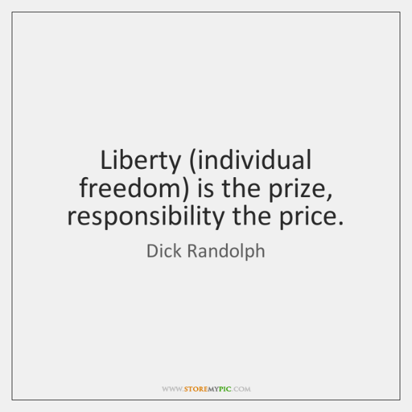 Liberty (individual freedom) is the prize, responsibility the price.