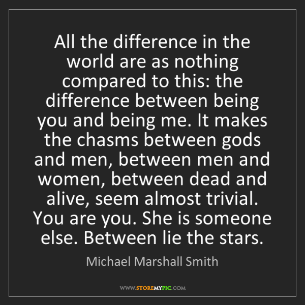 Michael Marshall Smith: All the difference in the world are as nothing compared...