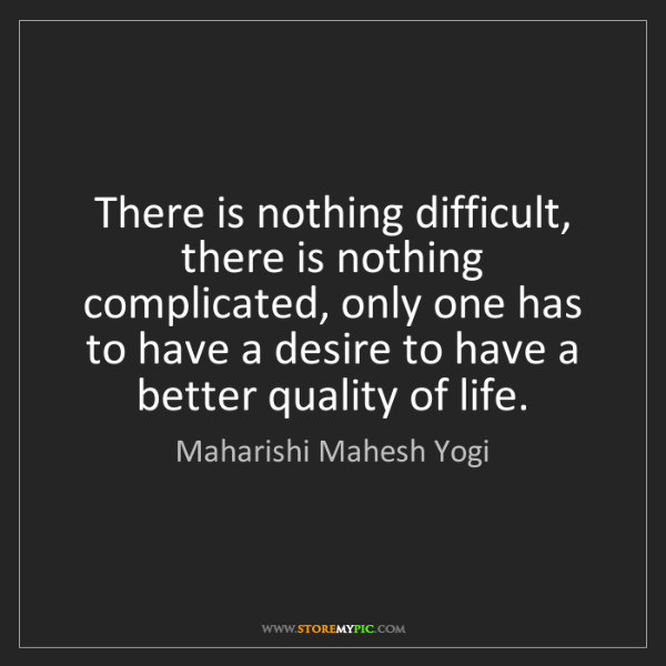 Maharishi Mahesh Yogi: There is nothing difficult, there is nothing complicated,...