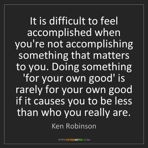 Ken Robinson: It is difficult to feel accomplished when you're not...