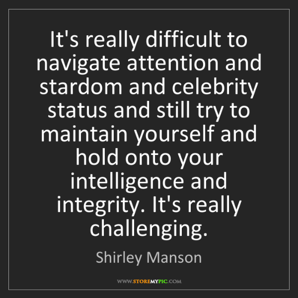 Shirley Manson: It's really difficult to navigate attention and stardom...