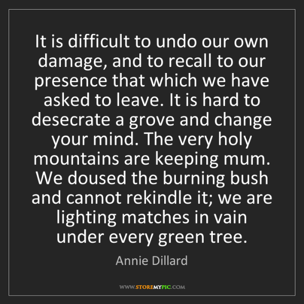 Annie Dillard: It is difficult to undo our own damage, and to recall...