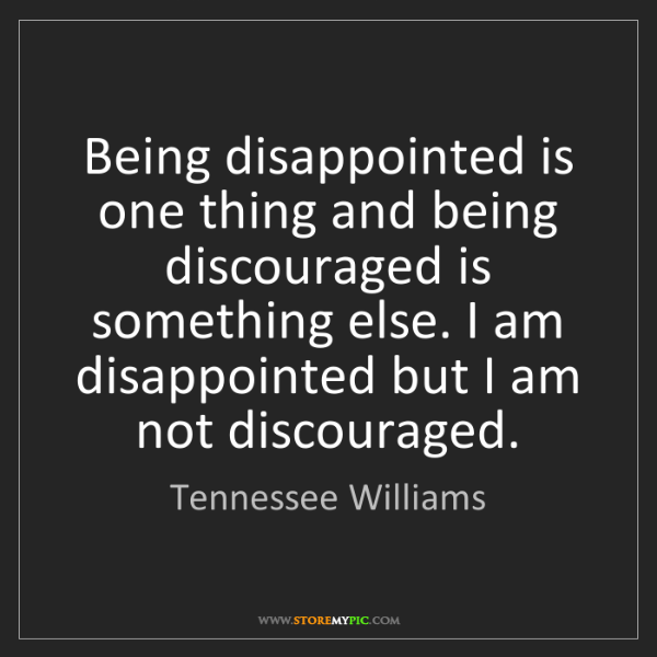 Tennessee Williams: Being disappointed is one thing and being discouraged...