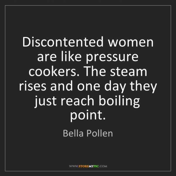 Bella Pollen: Discontented women are like pressure cookers. The steam...