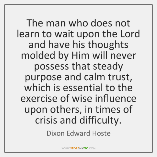 The man who does not learn to wait upon the Lord and ...
