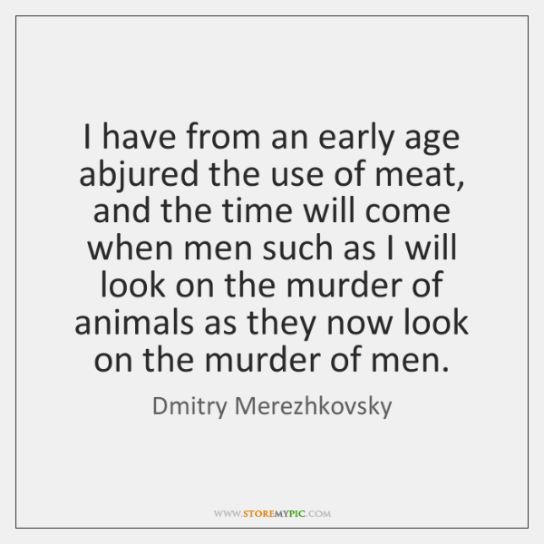 I have from an early age abjured the use of meat, and ...