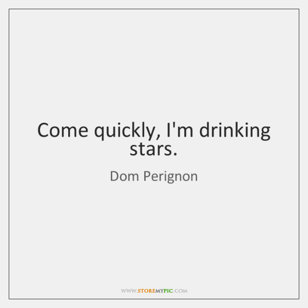 Come quickly, I'm drinking stars.