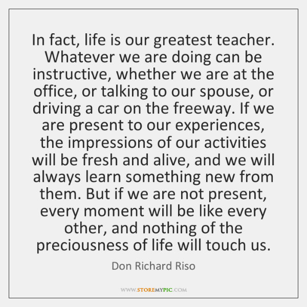 In fact, life is our greatest teacher. Whatever we are doing can ...