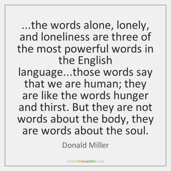 ...the words alone, lonely, and loneliness are three of the most powerful ...
