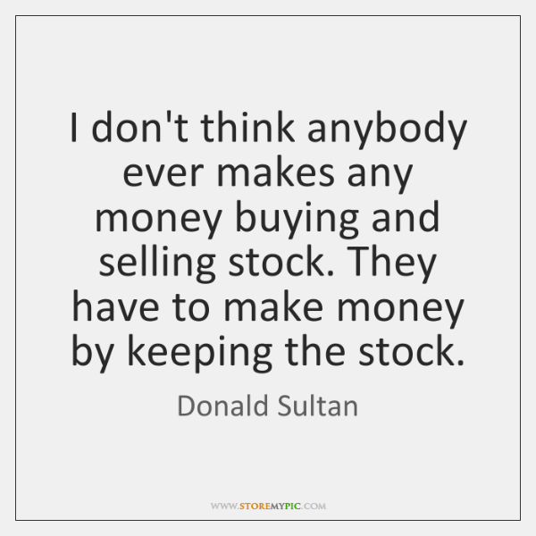 I don't think anybody ever makes any money buying and selling stock. ...