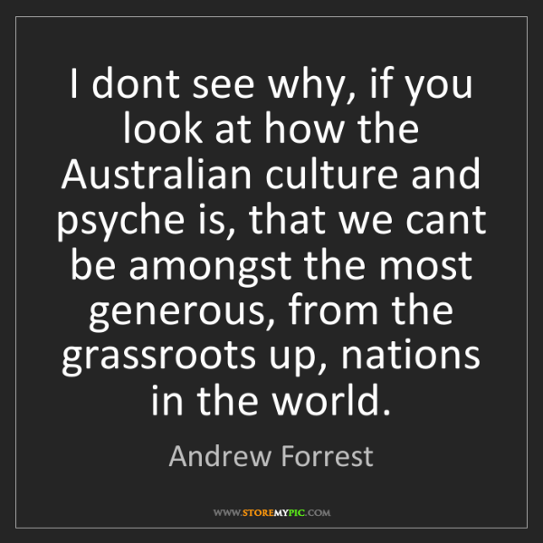 Andrew Forrest: I dont see why, if you look at how the Australian culture...