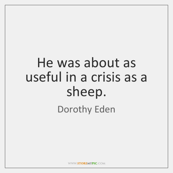 He was about as useful in a crisis as a sheep.