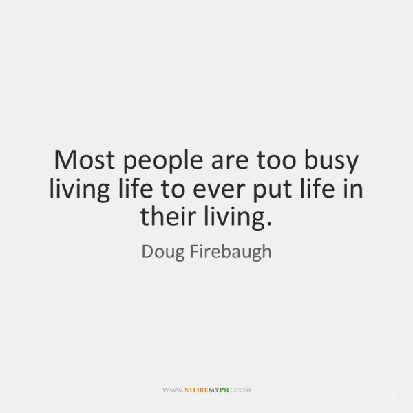 Most people are too busy living life to ever put life in ...