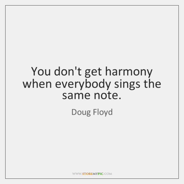 You don't get harmony when everybody sings the same note.
