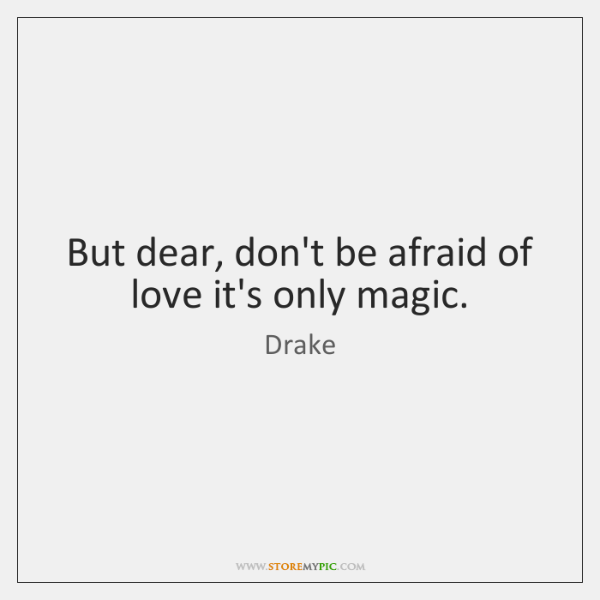 But Dear Dont Be Afraid Of Love Its Only Magic Storemypic