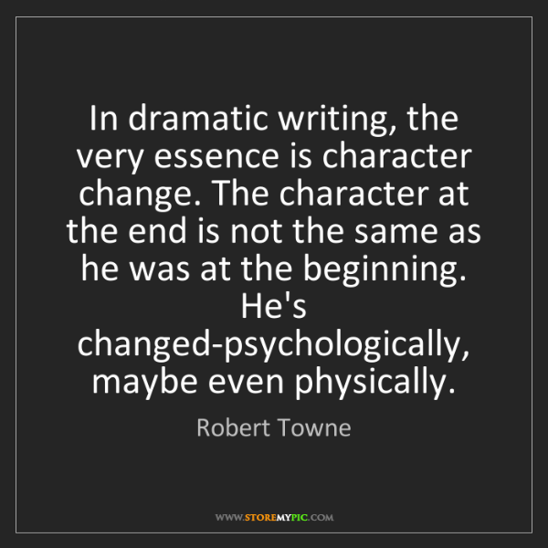 Robert Towne: In dramatic writing, the very essence is character change....
