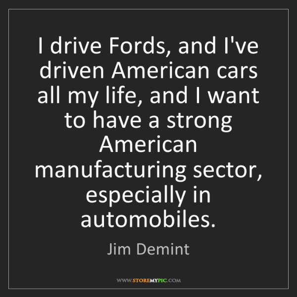 Jim Demint: I drive Fords, and I've driven American cars all my life,...