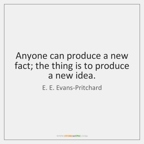 Anyone can produce a new fact; the thing is to produce a ...