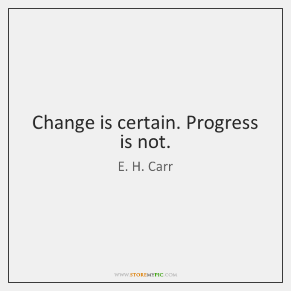 Change is certain. Progress is not.