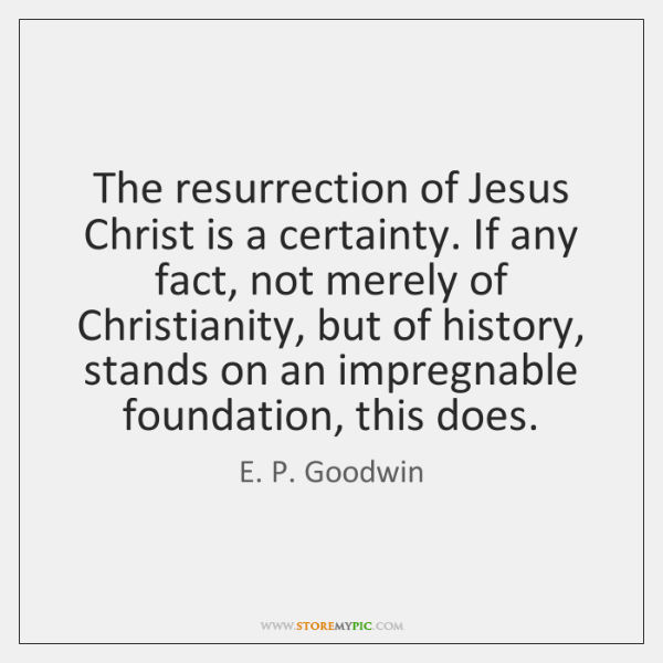 The resurrection of Jesus Christ is a certainty. If any fact, not ...