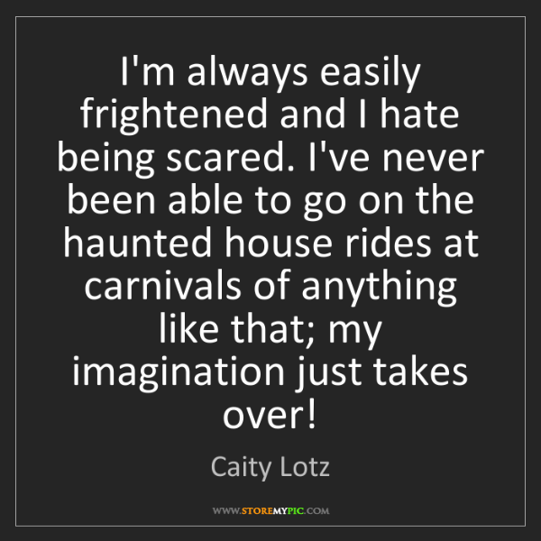 Caity Lotz: I'm always easily frightened and I hate being scared....
