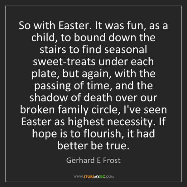 Gerhard E Frost: So with Easter. It was fun, as a child, to bound down...