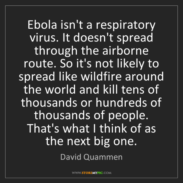 David Quammen: Ebola isn't a respiratory virus. It doesn't spread through...