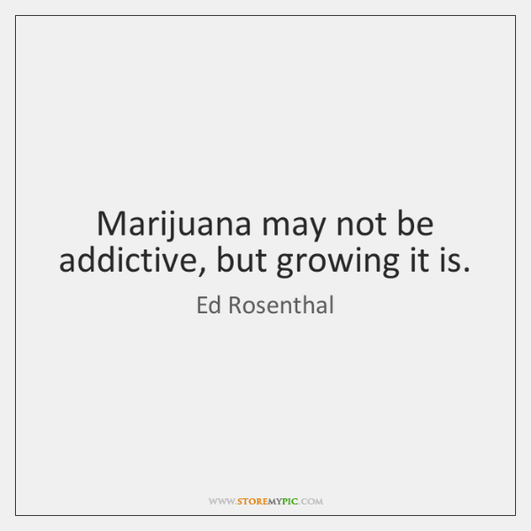 Marijuana may not be addictive, but growing it is.
