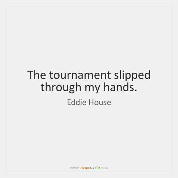 The tournament slipped through my hands.
