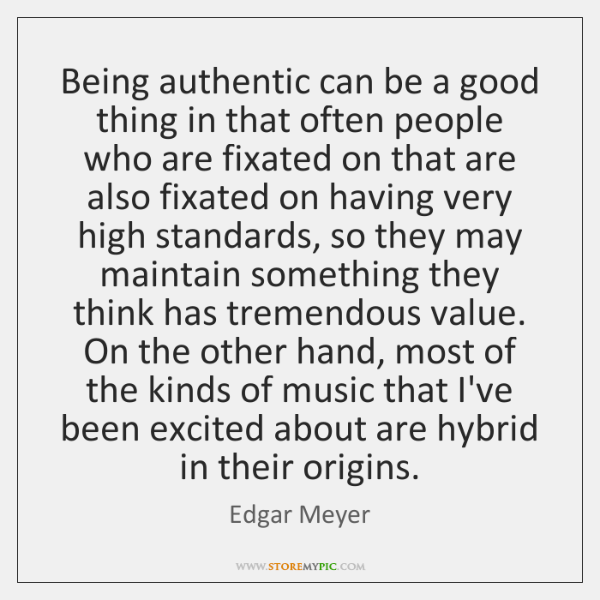 Being authentic can be a good thing in that often people who ...