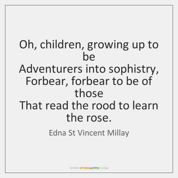 Oh, children, growing up to be   Adventurers into sophistry,   Forbear, forbear to ...
