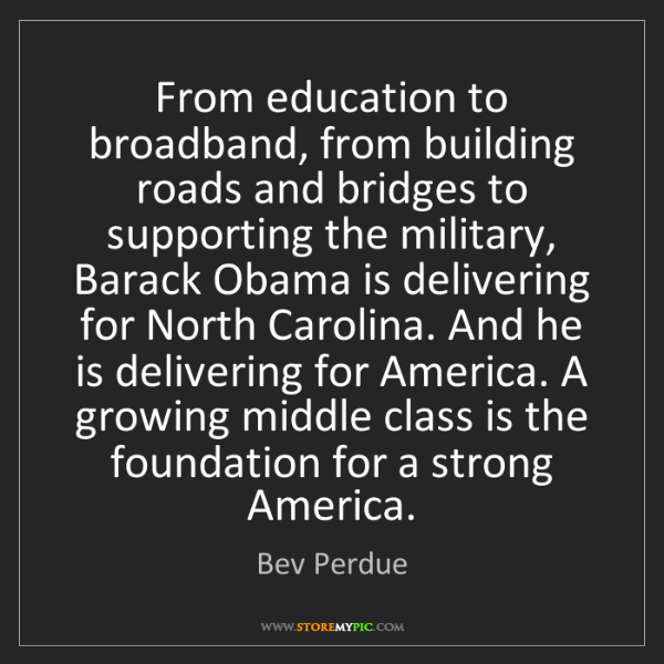 Bev Perdue: From education to broadband, from building roads and...