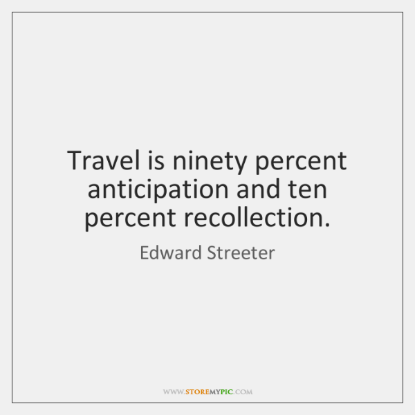 Travel is ninety percent anticipation and ten percent recollection.